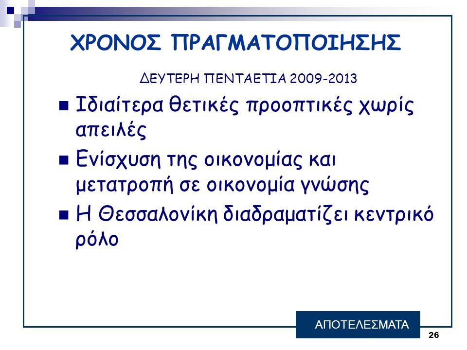 26 ΑΠΟΤΕΛΕΣΜΑΤΑ ΔΕΥΤΕΡΗ ΠΕΝΤΑΕΤΙΑ 2009-2013  Ιδιαίτερα θετικές προοπτικές χωρίς απειλές  Ενίσχυση της οικονομίας και μετατροπή σε οικονομία γνώσης 
