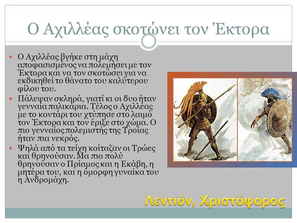 Ο Αχιλλέας σκοτώνει τον Έκτορα  Ο Αχιλλέας βγήκε στη μάχη αποφασισμένος να πολεμήσει με τον Έκτορα και να τον σκοτώσει για να εκδικηθεί το θάνατο του
