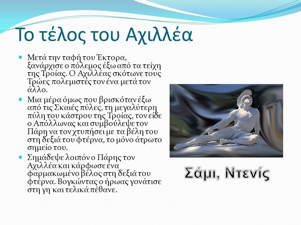 Το τέλος του Αχιλλέα  Μετά την ταφή του Έκτορα, ξανάρχισε ο πόλεμος έξω από τα τείχη της Τροίας. Ο Αχιλλέας σκότωνε τους Τρώες πολεμιστές τον ένα μετ