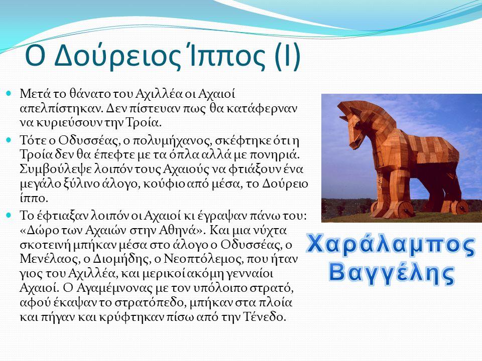 Ο Δούρειος Ίππος (Ι)  Μετά το θάνατο του Αχιλλέα οι Αχαιοί απελπίστηκαν. Δεν πίστευαν πως θα κατάφερναν να κυριεύσουν την Τροία.  Τότε ο Οδυσσέας, ο