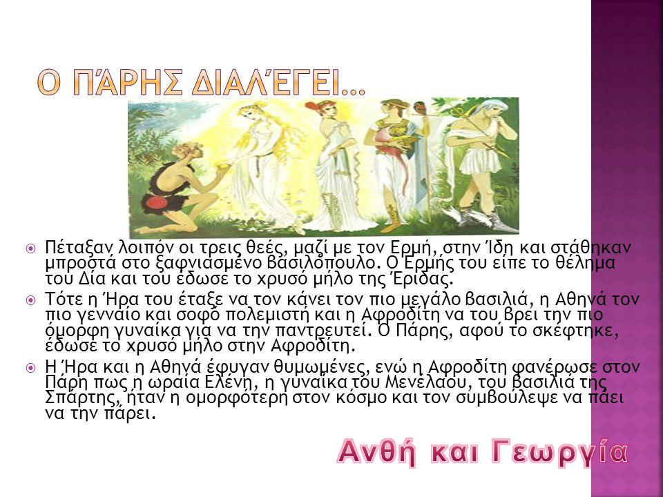  Πέταξαν λοιπόν οι τρεις θεές, μαζί με τον Ερμή, στην Ίδη και στάθηκαν μπροστά στο ξαφνιασμένο βασιλόπουλο. Ο Ερμής του είπε το θέλημα του Δία και το