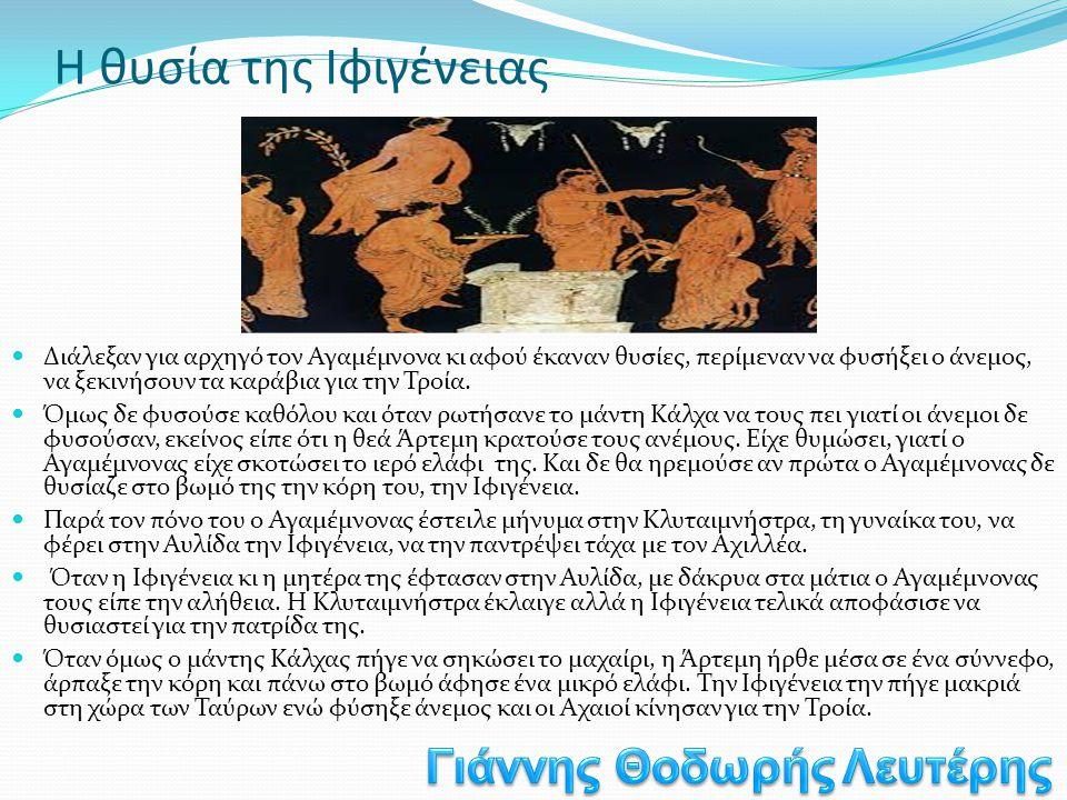 Η θυσία της Ιφιγένειας  Διάλεξαν για αρχηγό τον Αγαμέμνονα κι αφού έκαναν θυσίες, περίμεναν να φυσήξει ο άνεμος, να ξεκινήσουν τα καράβια για την Τρο