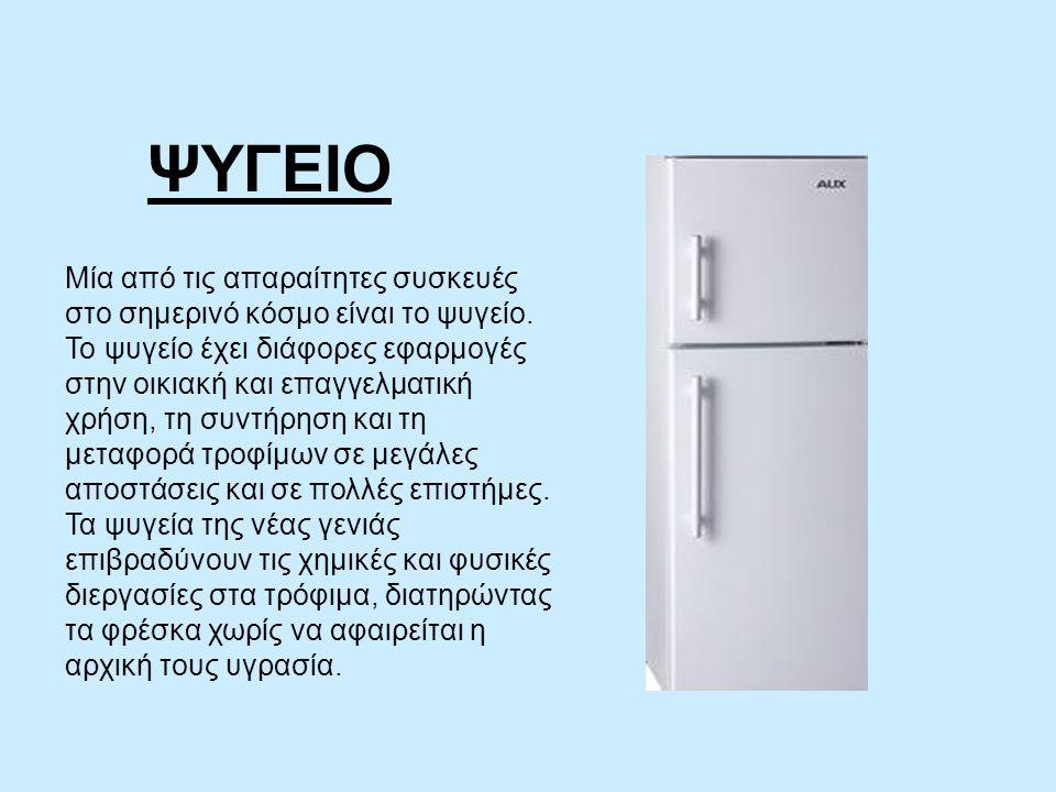 ΨΥΓΕΙΟ Μία από τις απαραίτητες συσκευές στο σημερινό κόσμο είναι το ψυγείο.
