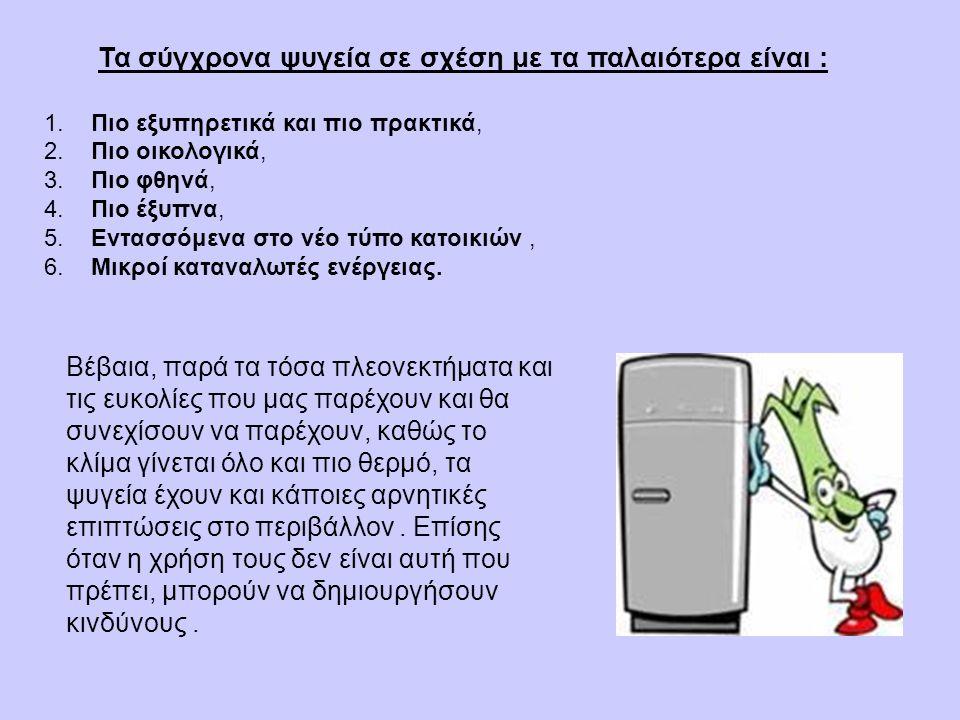 Τα σύγχρονα ψυγεία σε σχέση με τα παλαιότερα είναι : 1.