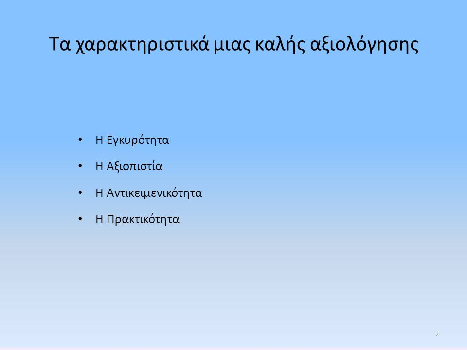 Τα χαρακτηριστικά μιας καλής αξιολόγησης • Η Εγκυρότητα • Η Αξιοπιστία • Η Αντικειμενικότητα • Η Πρακτικότητα 2