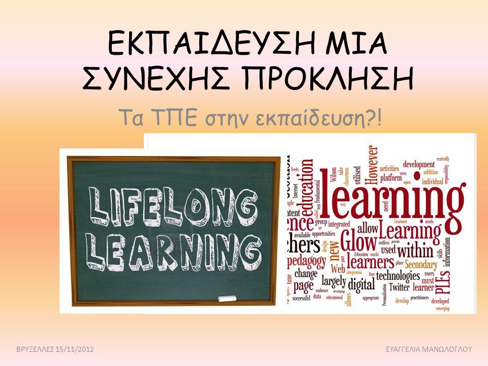 ΕΚΠΑΙΔΕΥΣΗ ΜΙΑ ΣΥΝΕΧΗΣ ΠΡΟΚΛΗΣΗ Τα ΤΠΕ στην εκπαίδευση?! ΒΡΥΞΕΛΛΕΣ 15/11/2012 ΕΥΑΓΓΕΛΙΑ ΜΑΝΩΛΟΓΛΟΥ