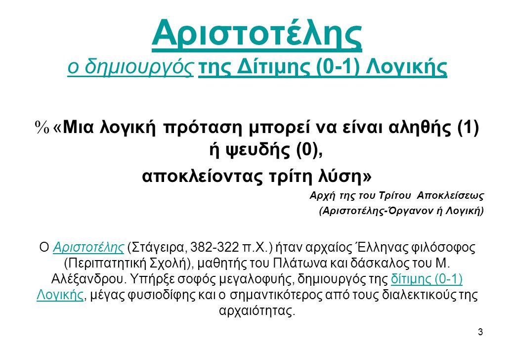 Αριστοτέλης ο δημιουργόςΑριστοτέλης ο δημιουργός της Δίτιμης (0-1) Λογικήςτης Δίτιμης (0-1) Λογικής %«Mια λογική πρόταση μπορεί να είναι αληθής (1) ή