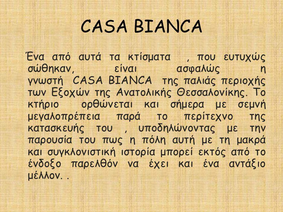 CASA BIANCA Ένα από αυτά τα κτίσματα, που ευτυχώς σώθηκαν, είναι ασφαλώς η γνωστή CASA BIANCA της παλιάς περιοχής των Εξοχών της Ανατολικής Θεσσαλονίκ