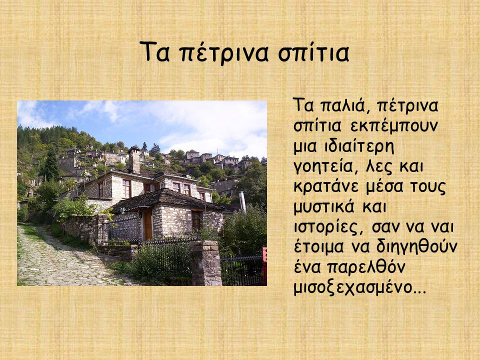 Τα πέτρινα σπίτια Τα παλιά, πέτρινα σπίτια εκπέμπουν μια ιδιαίτερη γοητεία, λες και κρατάνε μέσα τους μυστικά και ιστορίες, σαν να ναι έτοιμα να διηγη