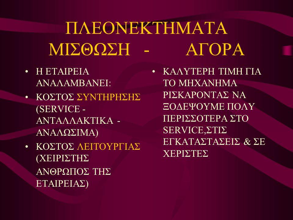 ΠΛΕΟΝΕΚΤΗΜΑΤΑ ΜΙΣΘΩΣΗ - ΑΓΟΡΑ •Η ΕΤΑΙΡΕΙΑ ΑΝΑΛΑΜΒΑΝΕΙ: •KΟΣΤΟΣ ΣΥΝΤΗΡΗΣΗΣ (SERVICE - ΑΝΤΑΛΛΑΚΤΙΚΑ - ΑΝΑΛΩΣΙΜΑ) •ΚΟΣΤΟΣ ΛΕΙΤΟΥΡΓΙΑΣ (ΧΕΙΡΙΣΤΗΣ ΑΝΘΡΩΠΟΣ