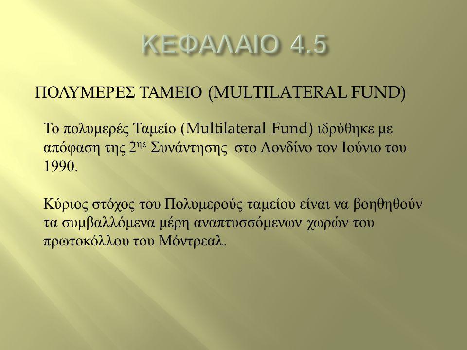 ΠΟΛΥΜΕΡΕΣ ΤΑΜΕΙΟ (MULTILATERAL FUND) Το πολυμερές Ταμείο (Multilateral Fund) ιδρύθηκε με απόφαση της 2 ηε Συνάντησης στο Λονδίνο τον Ιούνιο του 1990.