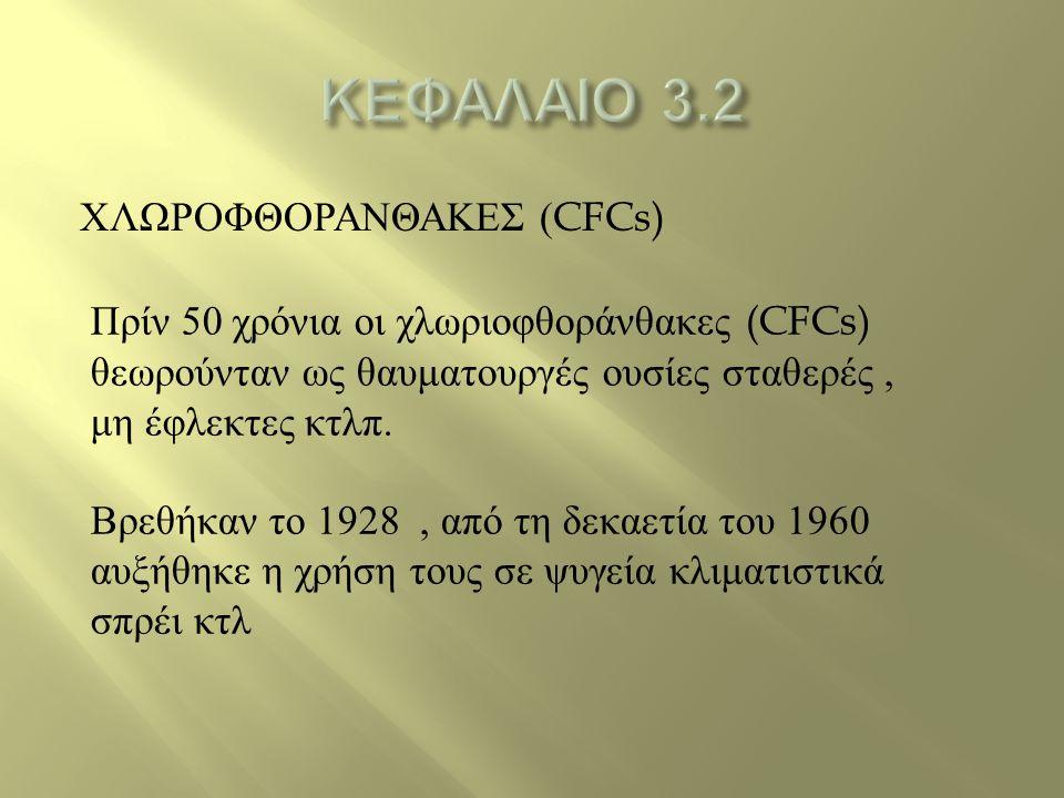 ΧΛΩΡΟΦΘΟΡΑΝΘΑΚΕΣ (CFCs) Πρίν 50 χρόνια οι χλωριοφθοράνθακες (CFCs) θεωρούνταν ως θαυματουργές ουσίες σταθερές, μη έφλεκτες κτλπ. Βρεθήκαν το 1928, από