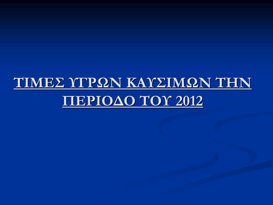 ΤΙΜΕΣ ΥΓΡΩΝ ΚΑΥΣΙΜΩΝ ΤΗΝ ΠΕΡΙΟΔΟ ΤΟΥ 2012