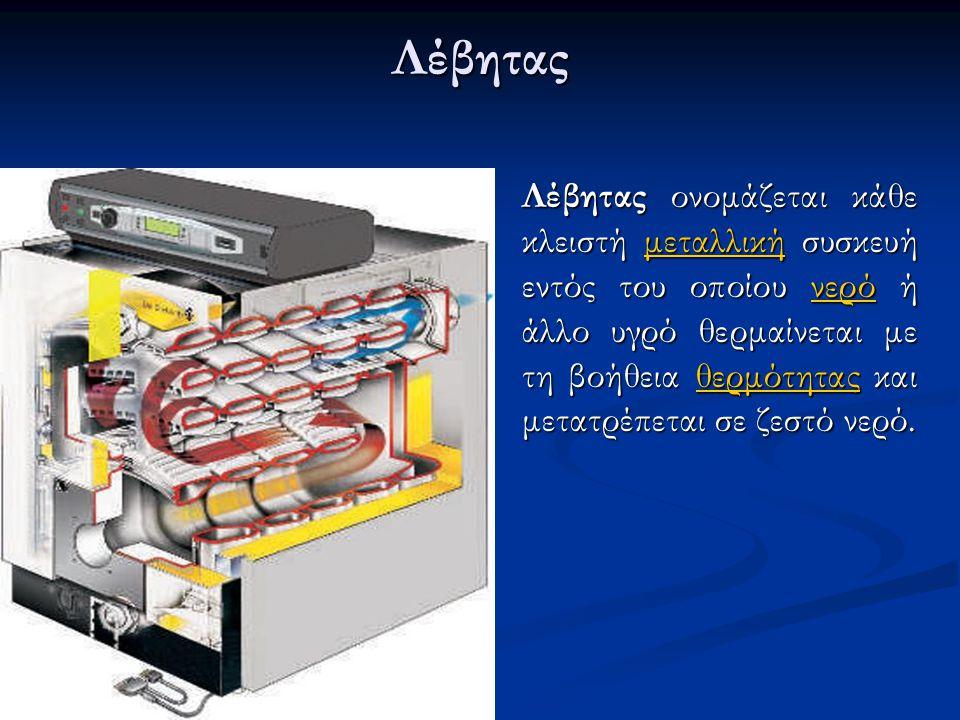 Λέβητας Λέβητας ονομάζεται κάθε κλειστή μεταλλική συσκευή εντός του οποίου νερό ή άλλο υγρό θερμαίνεται με τη βοήθεια θερμότητας και μετατρέπεται σε ζ