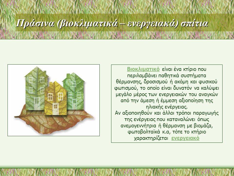 Πράσινα (βιοκλιματικά – ενεργειακά) σπίτια Βιοκλιματικό είναι ένα κτίριο που περιλαμβάνει παθητικά συστήματα θέρμανσης, δροσισμού ή ακόμη και φυσικού φωτισμού, το οποίο είναι δυνατόν να καλύψει μεγάλο μέρος των ενεργειακών του αναγκών από την άμεση ή έμμεση αξιοποίηση της ηλιακής ενέργειας.