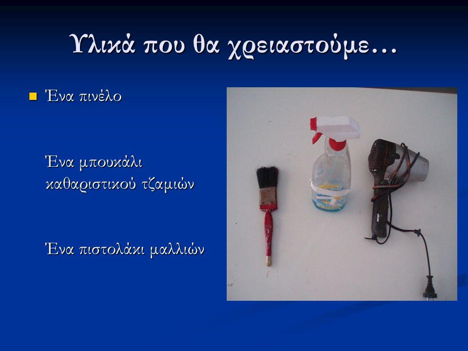 Υλικά που θα χρειαστούμε…  Ένα πινέλο Ένα μπουκάλι καθαριστικού τζαμιών Ένα πιστολάκι μαλλιών