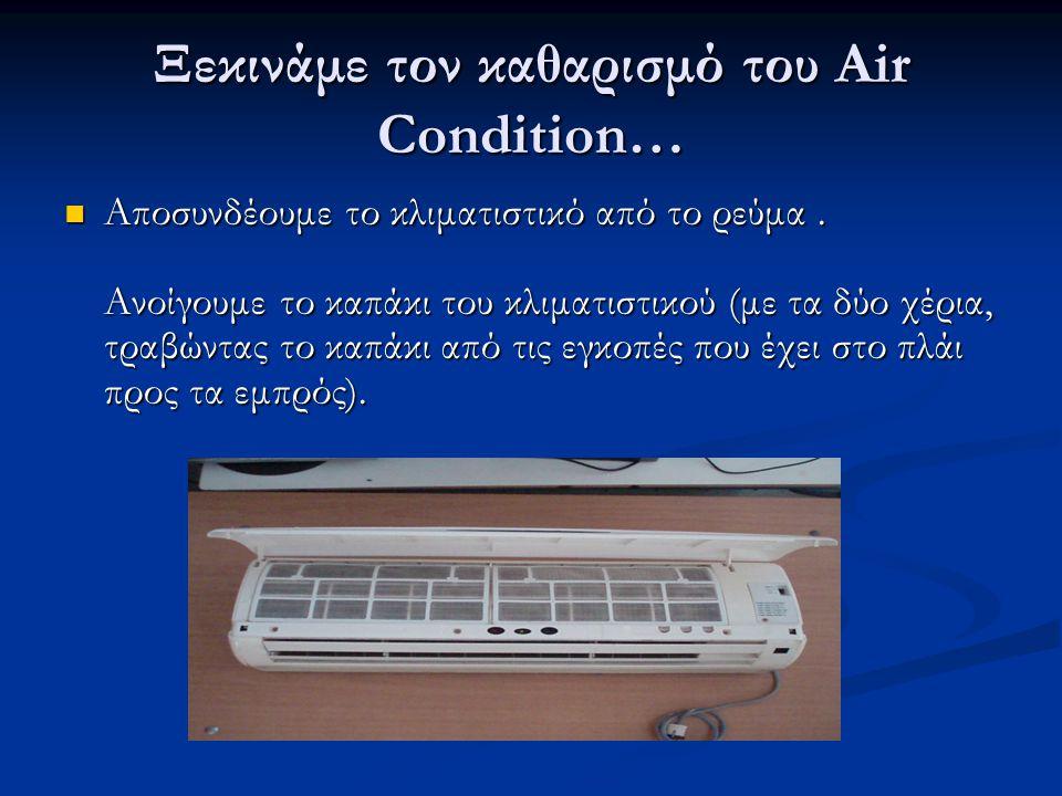 Ξεκινάμε τον καθαρισμό του Air Condition…  Αποσυνδέουμε το κλιματιστικό από το ρεύμα. Ανοίγουμε το καπάκι του κλιματιστικού (με τα δύο χέρια, τραβώντ