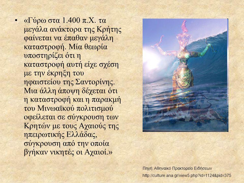 •«Γύρω στα 1.400 π.Χ. τα μεγάλα ανάκτορα της Κρήτης φαίνεται να έπαθαν μεγάλη καταστροφή. Μία θεωρία υποστηρίζει ότι η καταστροφή αυτή είχε σχέση με τ