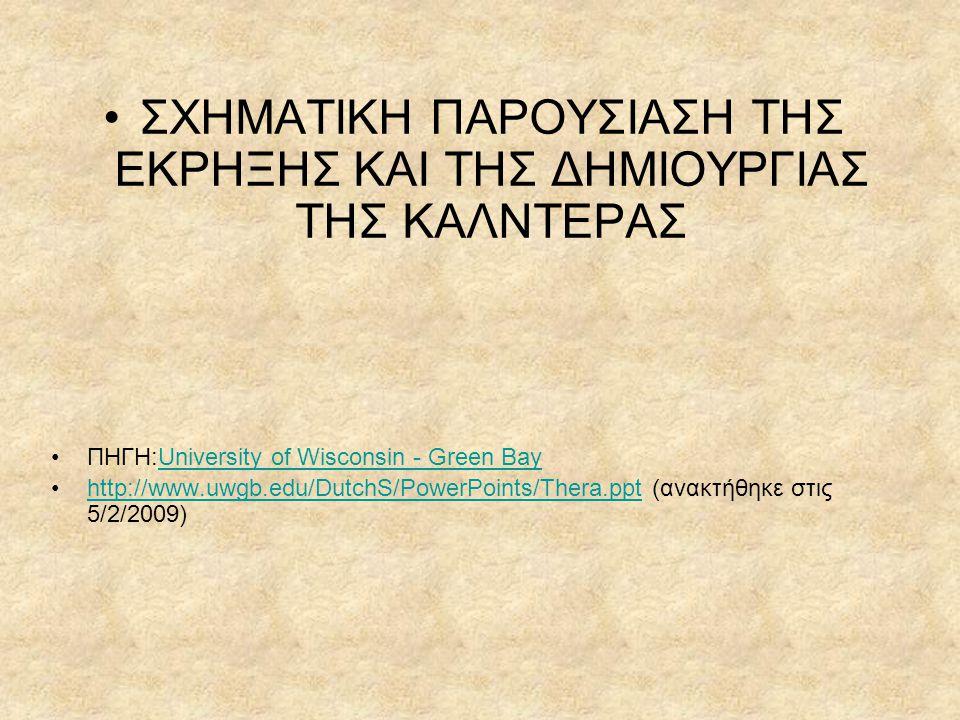 •ΣΧΗΜΑΤΙΚΗ ΠΑΡΟΥΣΙΑΣΗ ΤΗΣ ΕΚΡΗΞΗΣ ΚΑΙ ΤΗΣ ΔΗΜΙΟΥΡΓΙΑΣ ΤΗΣ ΚΑΛΝΤΕΡΑΣ •ΠΗΓΗ:University of Wisconsin - Green BayUniversity of Wisconsin - Green Bay •http://www.uwgb.edu/DutchS/PowerPoints/Thera.ppt (ανακτήθηκε στις 5/2/2009)http://www.uwgb.edu/DutchS/PowerPoints/Thera.ppt