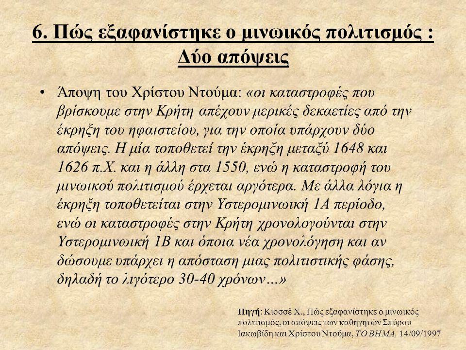 6. Πώς εξαφανίστηκε ο μινωικός πολιτισμός : Δύο απόψεις •Άποψη του Χρίστου Ντούμα: «οι καταστροφές που βρίσκουμε στην Κρήτη απέχουν μερικές δεκαετίες