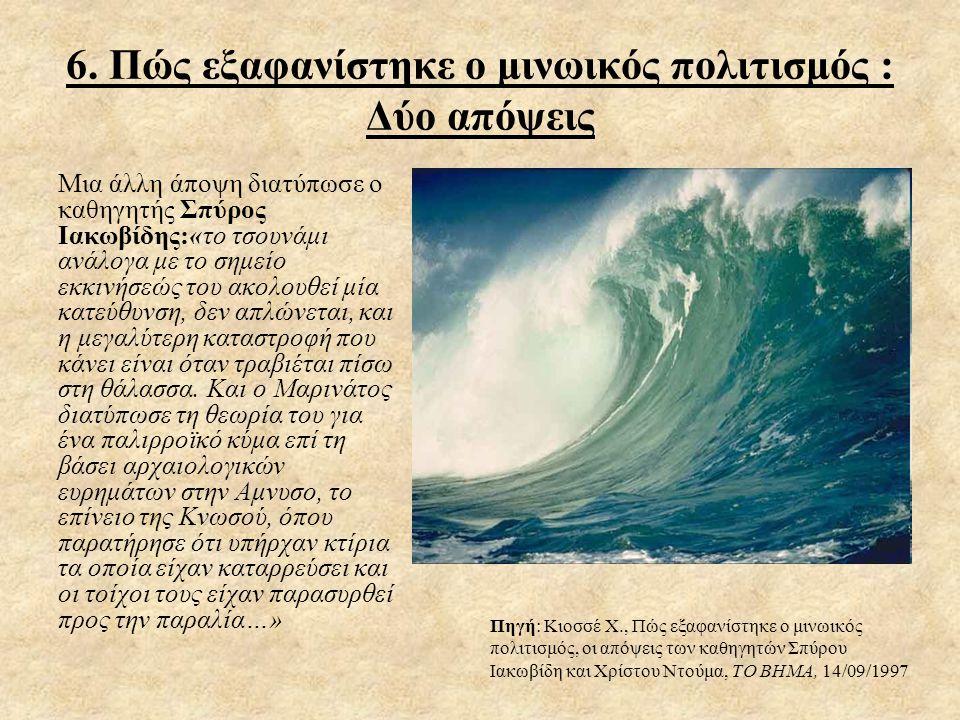 6. Πώς εξαφανίστηκε ο μινωικός πολιτισμός : Δύο απόψεις Μια άλλη άποψη διατύπωσε ο καθηγητής Σπύρος Ιακωβίδης:«το τσουνάμι ανάλογα με το σημείο εκκινή