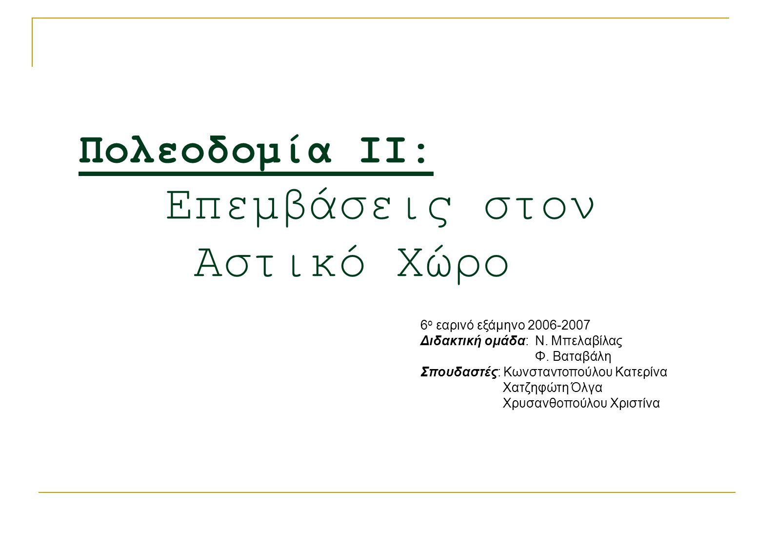 Πολεοδομία ΙΙ: Επεμβάσεις στον Αστικό Χώρο 6 ο εαρινό εξάμηνο 2006-2007 Διδακτική ομάδα: Ν. Μπελαβίλας Φ. Βαταβάλη Σπουδαστές: Κωνσταντοπούλου Κατερίν