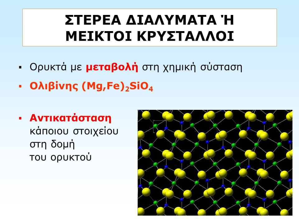 ΣΤΕΡΕΑ ΔΙΑΛΥΜΑΤΑ Ή ΜΕΙΚΤΟΙ ΚΡΥΣΤΑΛΛΟΙ  Ορυκτά με μεταβολή στη χημική σύσταση  Ολιβίνης (Mg,Fe) 2 SiO 4  Αντικατάσταση κάποιου στοιχείου στη δομή το