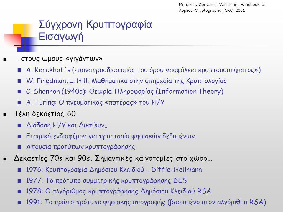Εισαγωγή Κρυπτογραφία και Κρυπτογραφικές Τεχνικές  Στην πορεία των ιστορικών χρόνων, η κρυπτογραφία υπήρξε «τέχνη»  Τα τελευταία 30 χρόνια, μετάβαση προς τo επιστημονικό πεδίο …  Δεκάδες διεθνή επιστημονικά συνέδρια και περιοδικά…  CRYPTO, EUROCRYPT, ASIACRYPT,…, Journal of Cryptology,…  Διεθνείς Επιστημονικοί Οργανισμοί  IACR…  Στα πλαίσια της επιστημονικής προσέγγισης, οι κρυπτογραφικοί αλγόριθμοι & τεχνικές αξιολογούνται ως προς:  Το Επίπεδο Ασφάλειας (Security level)  Πολυπλοκότητα επίθεσης, Αναγωγή σε δύσκολα προβλήματα,…  Το Επίπεδο Πρακτικότητας (Efficiency, Performance)  π.χ πόσα bps κρυπτογραφεί ένας συμμετρικός αλγόριθμος.