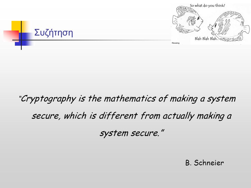 "Συζήτηση "" Cryptography is the mathematics of making a system secure, which is different from actually making a system secure."" B. Schneier"