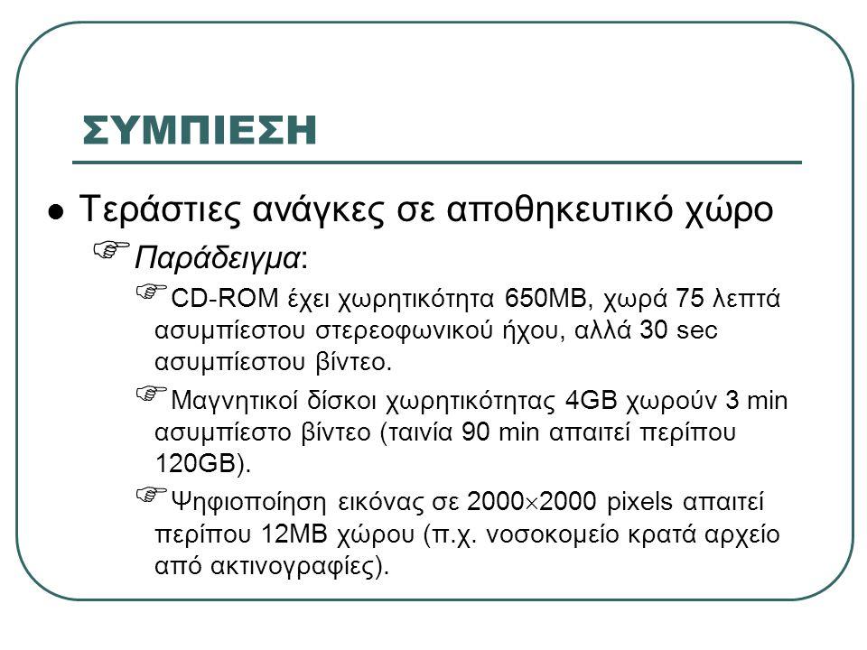 ΣΥΜΠΙΕΣΗ  Τεράστιες ανάγκες σε αποθηκευτικό χώρο  Παράδειγμα:  CD-ROM έχει χωρητικότητα 650MB, χωρά 75 λεπτά ασυμπίεστου στερεοφωνικού ήχου, αλλά 3