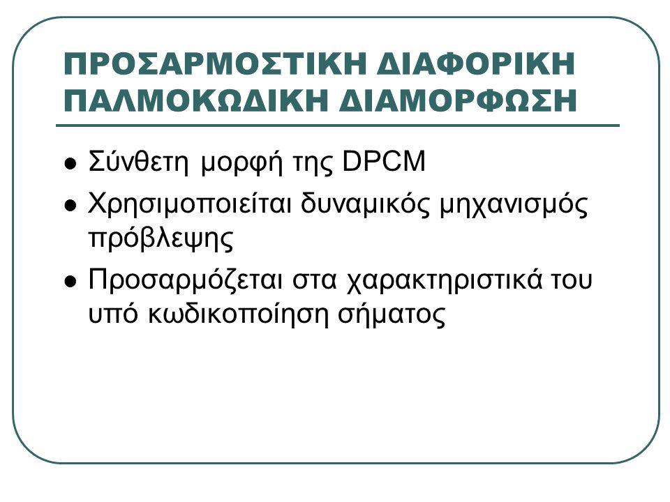 ΠΡΟΣΑΡΜΟΣΤΙΚΗ ΔΙΑΦΟΡΙΚΗ ΠΑΛΜΟΚΩΔΙΚΗ ΔΙΑΜΟΡΦΩΣΗ  Σύνθετη μορφή της DPCM  Χρησιμοποιείται δυναμικός μηχανισμός πρόβλεψης  Προσαρμόζεται στα χαρακτηρι