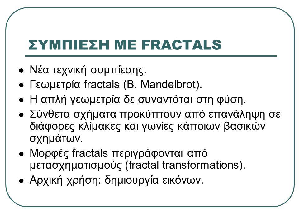 ΣΥΜΠΙΕΣΗ ΜΕ FRACTALS  Νέα τεχνική συμπίεσης.  Γεωμετρία fractals (B. Mandelbrot).  Η απλή γεωμετρία δε συναντάται στη φύση.  Σύνθετα σχήματα προκύ