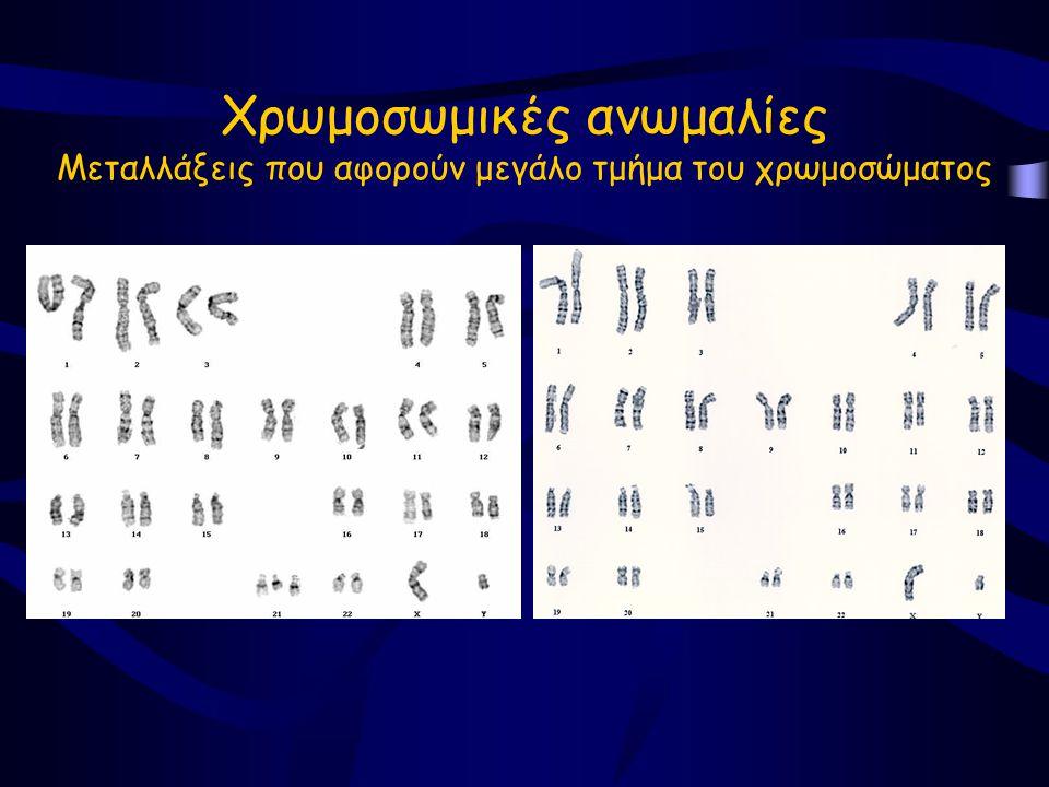 Χρωμοσωμικές ανωμαλίες Μεταλλάξεις που αφορούν μεγάλο τμήμα του χρωμοσώματος