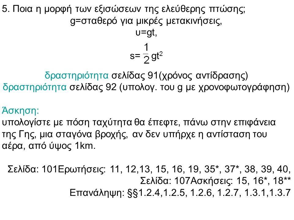 5. Ποια η μορφή των εξισώσεων της ελεύθερης πτώσης; g=σταθερό για μικρές μετακινήσεις, υ=gt, s= gt 2 δραστηριότητα σελίδας 91(χρόνος αντίδρασης) δραστ