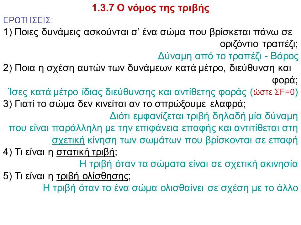 1.3.7 Ο νόμος της τριβής ΕΡΩΤΗΣΕΙΣ: 1)Ποιες δυνάμεις ασκούνται σ' ένα σώμα που βρίσκεται πάνω σε οριζόντιο τραπέζι; Δύναμη από το τραπέζι - Βάρος 2) Π