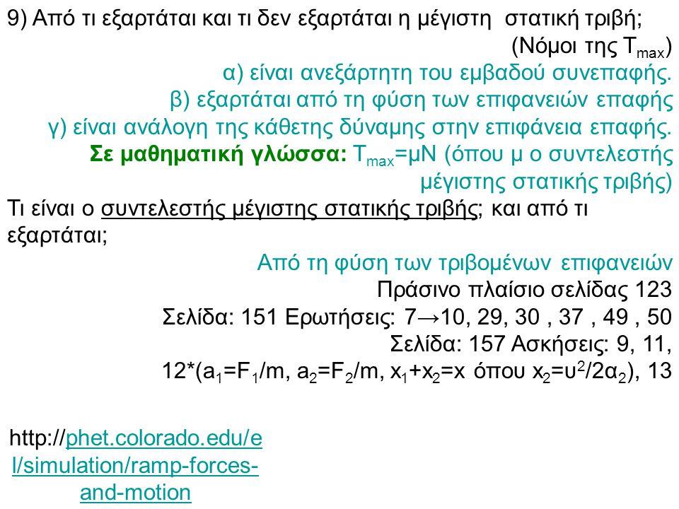 9) Από τι εξαρτάται και τι δεν εξαρτάται η μέγιστη στατική τριβή; (Νόμοι της Τ max ) α) είναι ανεξάρτητη του εμβαδού συνεπαφής. β) εξαρτάται από τη φύ