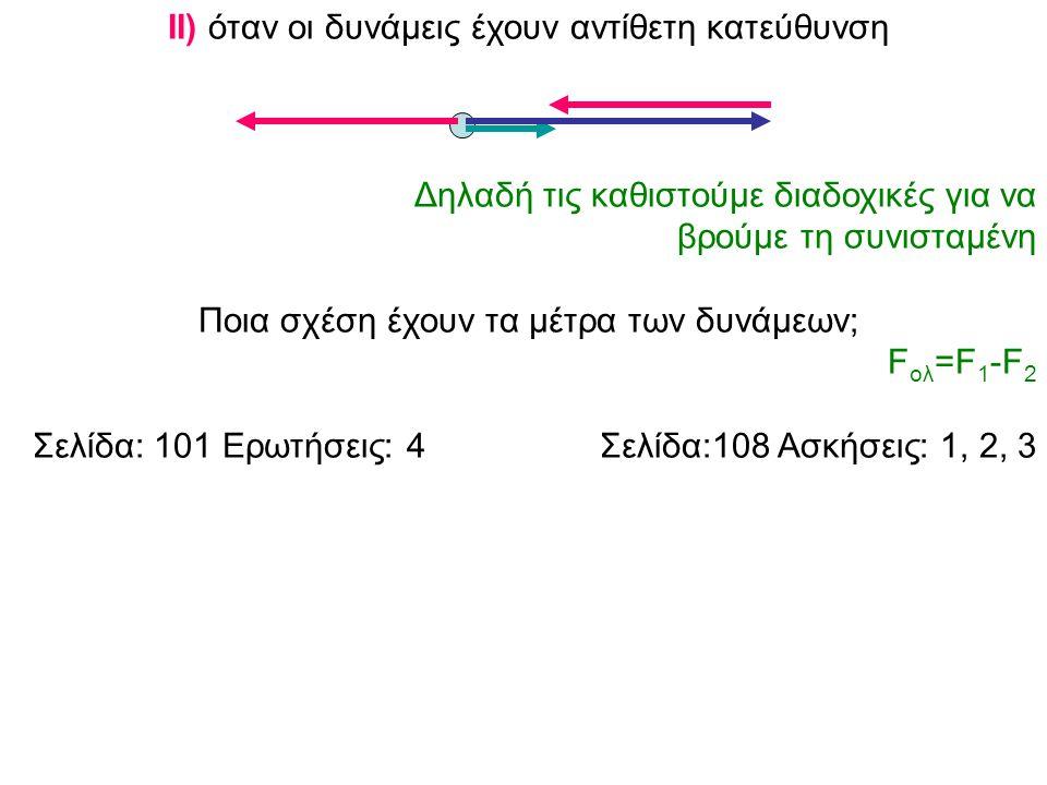 ΙΙ) όταν οι δυνάμεις έχουν αντίθετη κατεύθυνση Δηλαδή τις καθιστούμε διαδοχικές για να βρούμε τη συνισταμένη Ποια σχέση έχουν τα μέτρα των δυνάμεων; F