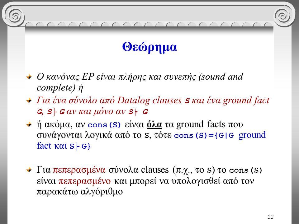22 Θεώρημα Ο κανόνας ΕΡ είναι πλήρης και συνεπής (sound and complete) ή Για ένα σύνολο από Datalog clauses S και ένα ground fact G, S├ G αν και μόνο αν S ╞ G ή ακόμα, αν cons(S) είναι όλα τα ground facts που συνάγονται λογικά από το S, τότε cons(S)={G|G ground fact και S├ G} Για πεπερασμένα σύνολα clauses (π.χ., το S ) το cons(S) είναι πεπερασμένο και μπορεί να υπολογισθεί από τον παρακάτω αλγόριθμο