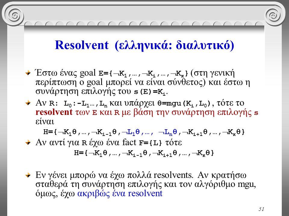 51 Resolvent (ελληνικά: διαλυτικό) Έστω ένας goal Ε={  Κ 1,…,  Κ i,…,  Κ κ } (στη γενική περίπτωση ο goal μπορεί να είναι σύνθετος) και έστω η συνάρτηση επιλογής του s(E)=Κ i.