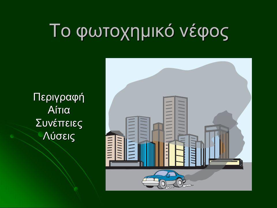 Περιγραφή του προβλήματος  Μεγαλουπόλεις (Αθήνα, Λος Άντζελες)  Κατάλληλες μετεωρολογικές συνθήκες (μεγάλη ηλιοφάνεια)  Δημιουργία «σύννεφου» από ρύπους (καφετί χρώματος) Το φωτοχημικό νέφος