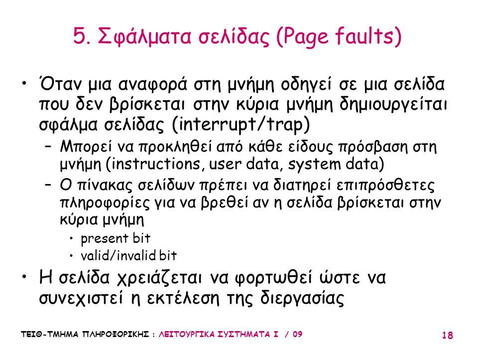 ΤΕΙΘ-ΤΜΗΜΑ ΠΛΗΡΟΦΟΡΙΚΗΣ : ΛΕΙΤΟΥΡΓΙΚΑ ΣΥΣΤΗΜΑΤΑ Ι / 09 18 •Όταν μια αναφορά στη μνήμη οδηγεί σε μια σελίδα που δεν βρίσκεται στην κύρια μνήμη δημιουργείται σφάλμα σελίδας (interrupt/trap) –Μπορεί να προκληθεί από κάθε είδους πρόσβαση στη μνήμη (instructions, user data, system data) –Ο πίνακας σελίδων πρέπει να διατηρεί επιπρόσθετες πληροφορίες για να βρεθεί αν η σελίδα βρίσκεται στην κύρια μνήμη •present bit •valid/invalid bit •Η σελίδα χρειάζεται να φορτωθεί ώστε να συνεχιστεί η εκτέλεση της διεργασίας 5.