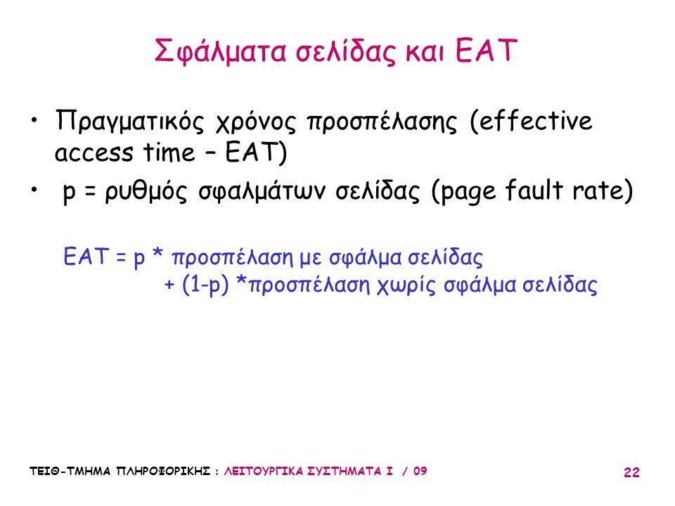 ΤΕΙΘ-ΤΜΗΜΑ ΠΛΗΡΟΦΟΡΙΚΗΣ : ΛΕΙΤΟΥΡΓΙΚΑ ΣΥΣΤΗΜΑΤΑ Ι / 09 22 •Πραγματικός χρόνος προσπέλασης (effective access time – EAT) • p = ρυθμός σφαλμάτων σελίδας (page fault rate) EAT = p * προσπέλαση με σφάλμα σελίδας + (1-p) *προσπέλαση χωρίς σφάλμα σελίδας Σφάλματα σελίδας και EAT