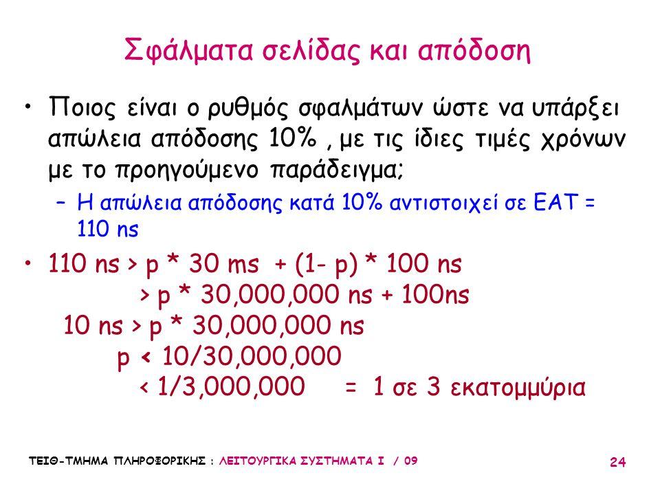 ΤΕΙΘ-ΤΜΗΜΑ ΠΛΗΡΟΦΟΡΙΚΗΣ : ΛΕΙΤΟΥΡΓΙΚΑ ΣΥΣΤΗΜΑΤΑ Ι / 09 24 •Ποιος είναι ο ρυθμός σφαλμάτων ώστε να υπάρξει απώλεια απόδοσης 10%, με τις ίδιες τιμές χρόνων με το προηγούμενο παράδειγμα; –Η απώλεια απόδοσης κατά 10% αντιστοιχεί σε EAT = 110 ns •110 ns > p * 30 ms + (1- p) * 100 ns > p * 30,000,000 ns + 100ns 10 ns > p * 30,000,000 ns p < 10/30,000,000 < 1/3,000,000 = 1 σε 3 εκατομμύρια Σφάλματα σελίδας και απόδοση