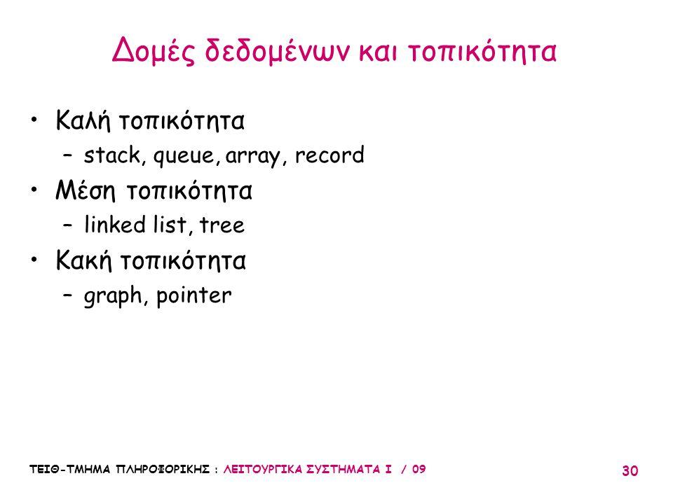 ΤΕΙΘ-ΤΜΗΜΑ ΠΛΗΡΟΦΟΡΙΚΗΣ : ΛΕΙΤΟΥΡΓΙΚΑ ΣΥΣΤΗΜΑΤΑ Ι / 09 30 •Καλή τοπικότητα –stack, queue, array, record •Μέση τοπικότητα –linked list, tree •Κακή τοπικότητα –graph, pointer Δομές δεδομένων και τοπικότητα