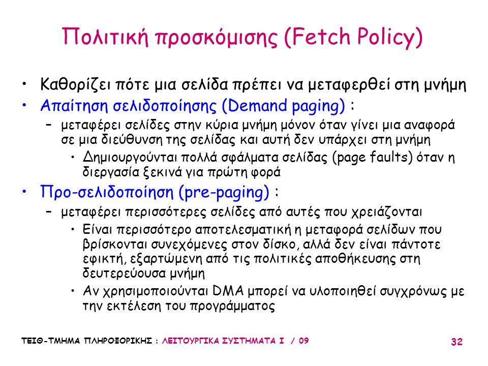 ΤΕΙΘ-ΤΜΗΜΑ ΠΛΗΡΟΦΟΡΙΚΗΣ : ΛΕΙΤΟΥΡΓΙΚΑ ΣΥΣΤΗΜΑΤΑ Ι / 09 32 Πολιτική προσκόμισης (Fetch Policy) •Καθορίζει πότε μια σελίδα πρέπει να μεταφερθεί στη μνήμη •Απαίτηση σελιδοποίησης (Demand paging) : –μεταφέρει σελίδες στην κύρια μνήμη μόνον όταν γίνει μια αναφορά σε μια διεύθυνση της σελίδας και αυτή δεν υπάρχει στη μνήμη •Δημιουργούνται πολλά σφάλματα σελίδας (page faults) όταν η διεργασία ξεκινά για πρώτη φορά •Προ-σελιδοποίηση (pre-paging) : –μεταφέρει περισσότερες σελίδες από αυτές που χρειάζονται •Είναι περισσότερο αποτελεσματική η μεταφορά σελίδων που βρίσκονται συνεχόμενες στον δίσκο, αλλά δεν είναι πάντοτε εφικτή, εξαρτώμενη από τις πολιτικές αποθήκευσης στη δευτερεύουσα μνήμη •Αν χρησιμοποιούνται DMA μπορεί να υλοποιηθεί συγχρόνως με την εκτέλεση του προγράμματος