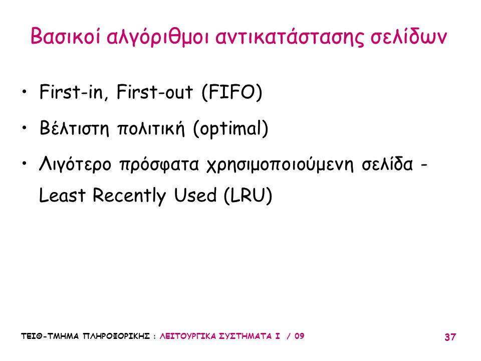 ΤΕΙΘ-ΤΜΗΜΑ ΠΛΗΡΟΦΟΡΙΚΗΣ : ΛΕΙΤΟΥΡΓΙΚΑ ΣΥΣΤΗΜΑΤΑ Ι / 09 37 •First-in, First-out (FIFO) •Βέλτιστη πολιτική (optimal) •Λιγότερο πρόσφατα χρησιμοποιούμενη σελίδα - Least Recently Used (LRU) Βασικοί αλγόριθμοι αντικατάστασης σελίδων