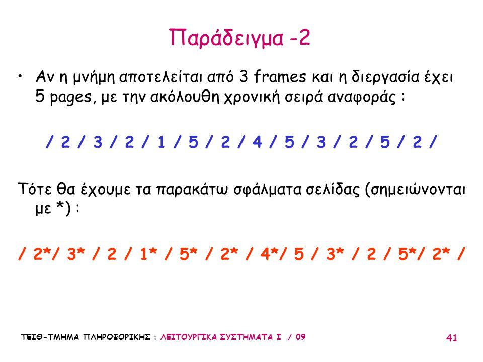 ΤΕΙΘ-ΤΜΗΜΑ ΠΛΗΡΟΦΟΡΙΚΗΣ : ΛΕΙΤΟΥΡΓΙΚΑ ΣΥΣΤΗΜΑΤΑ Ι / 09 41 Παράδειγμα -2 •Αν η μνήμη αποτελείται από 3 frames και η διεργασία έχει 5 pages, με την ακόλουθη χρονική σειρά αναφοράς : / 2 / 3 / 2 / 1 / 5 / 2 / 4 / 5 / 3 / 2 / 5 / 2 / Τότε θα έχουμε τα παρακάτω σφάλματα σελίδας (σημειώνονται με *) : / 2*/ 3* / 2 / 1* / 5* / 2* / 4*/ 5 / 3* / 2 / 5*/ 2* /