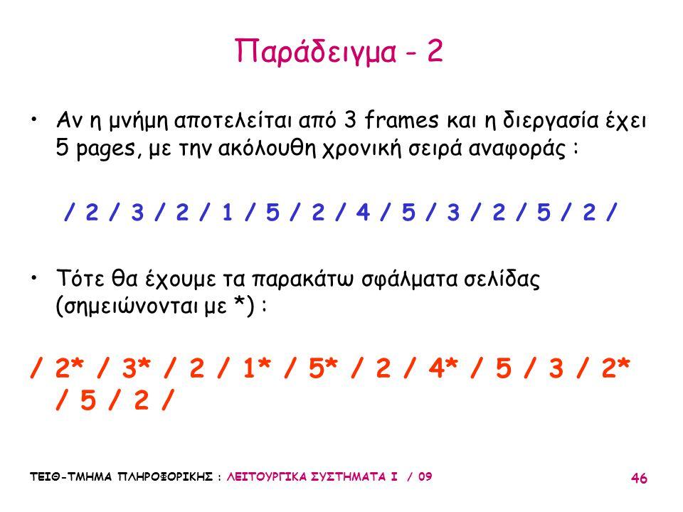 ΤΕΙΘ-ΤΜΗΜΑ ΠΛΗΡΟΦΟΡΙΚΗΣ : ΛΕΙΤΟΥΡΓΙΚΑ ΣΥΣΤΗΜΑΤΑ Ι / 09 46 Παράδειγμα - 2 •Αν η μνήμη αποτελείται από 3 frames και η διεργασία έχει 5 pages, με την ακόλουθη χρονική σειρά αναφοράς : / 2 / 3 / 2 / 1 / 5 / 2 / 4 / 5 / 3 / 2 / 5 / 2 / •Τότε θα έχουμε τα παρακάτω σφάλματα σελίδας (σημειώνονται με *) : / 2* / 3* / 2 / 1* / 5* / 2 / 4* / 5 / 3 / 2* / 5 / 2 /