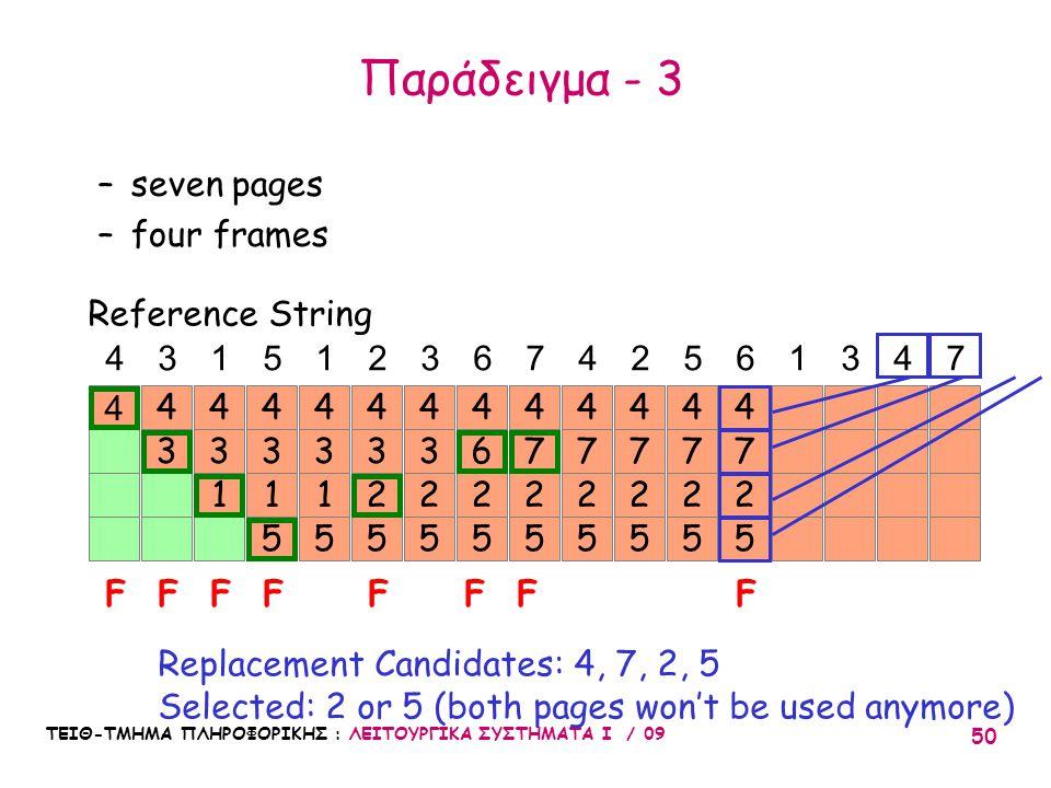 ΤΕΙΘ-ΤΜΗΜΑ ΠΛΗΡΟΦΟΡΙΚΗΣ : ΛΕΙΤΟΥΡΓΙΚΑ ΣΥΣΤΗΜΑΤΑ Ι / 09 50 7 2 5 4 7 2 5 4 4 3 4 3 1 4 3 1 5 4 3 1 5 4 43151236742561347 FFFFF Reference String –seven pages –four frames Replacement Candidates: 4, 7, 2, 5 Selected: 2 or 5 (both pages won't be used anymore) 3 2 5 4 3 2 5 4 6 2 5 4 FF 7 2 5 4 7 2 5 4 7 2 5 4 F Παράδειγμα - 3