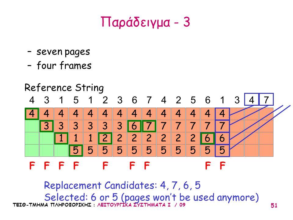 ΤΕΙΘ-ΤΜΗΜΑ ΠΛΗΡΟΦΟΡΙΚΗΣ : ΛΕΙΤΟΥΡΓΙΚΑ ΣΥΣΤΗΜΑΤΑ Ι / 09 51 7 6 5 4 7 2 5 44 3 4 3 1 4 3 1 5 4 3 1 5 4 43151236742561347 FFFFF Reference String –seven pages –four frames Replacement Candidates: 4, 7, 6, 5 Selected: 6 or 5 (pages won't be used anymore) 3 2 5 4 3 2 5 4 6 2 5 4 FF 7 2 5 4 7 2 5 4 7 2 5 4 7 6 5 4 FF Παράδειγμα - 3
